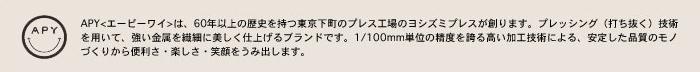 APY<エーピーワイ>は、60年以上の歴史を持つ東京下町のプレス工場のヨシズミプレスが創ります。プレッシング(打ち抜く)技術を用いて、強い金属を繊細に美しく仕上げるブランドです。1/100mm単位の精度を誇る高い加工技術による、安定した品質のモノづくりから便利さ・楽しさ・笑顔をうみ出します。