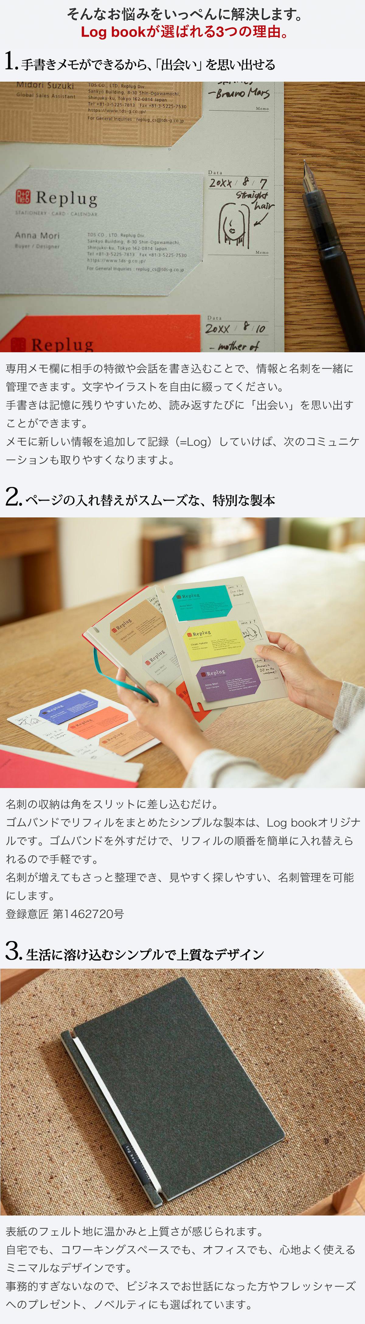 そんなお悩みをいっぺんに解決します。Log bookが選ばれる3つの理由。1.手書きメモができるから「出会い」を思い出せる。専用メモ欄に相手の特徴や会話を書き込むことで、情報と名刺を一緒に管理できます。文字やイラストを自由に綴ってください。手書きは記憶に残りやすいため、読み返すたびに「出会い」を思い出すことができます。メモに新しい情報を追加して記録(=Log)していけば、次のコミュニケーションも取りやすくなりますよ。2.ページの入れ替えがスムーズな、特別な製本。名刺の収納は角をスリットに差し込むだけ。ゴムバンドでリフィルをまとめたシンプルな製本は、Log bookオリジナルです。ゴムバンドを外すだけで、リフィルの順番を簡単に入れ替えられるので手軽です。名刺が増えてもさっと整理でき、見やすく探しやすい、名刺管理を可能にします。登録新案 第3180843号 登録意匠 第1462720号 3.生活に溶け込むシンプルで上質なデザイン。紙製ならではの温かみと上質感を兼ね備えています。 自宅でも、コワーキングスペースでも、オフィスでも、心地よく使えるミニマルなデザインです。事務的すぎないなので、ビジネスでお世話になった方やフレッシャーズへのプレゼント、ノベルティにも選ばれています。