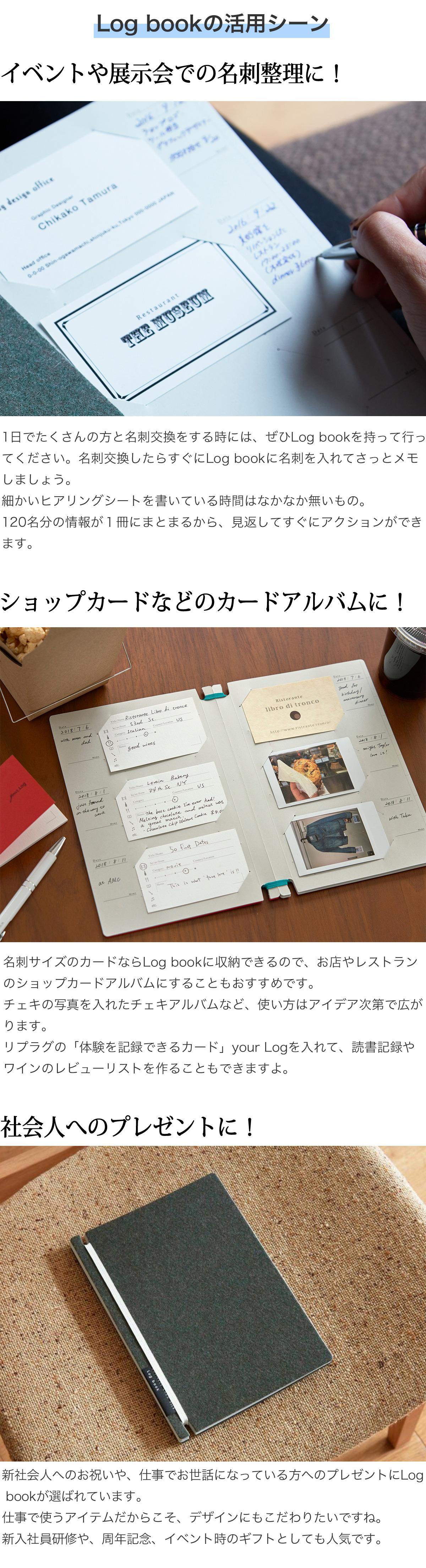 Log bookの活用シーン イベントや展示会での名刺整理に!1日でたくさんの方と名刺交換をする時には、ぜひLog bookを持って行ってください。名刺交換したらすぐにLog bookに名刺を入れてさっとメモしましょう。細かいヒアリングシートを書いている時間はなかなか無いもの。120名分の情報が1冊にまとまるから、見返してすぐにアクションができます。 ショップカードなどのカードアルバムに!名刺サイズのカードならLog bookに収納できるので、お店やレストランのショップカードアルバムにすることもおすすめです。チェキの写真を入れたチェキアルバムなど、使い方はアイデア次第で広がります。リプラグの「体験を記録できるカード」your Logを入れて、体験アルバムやお料理レシピ集を作ることもできますよ。 社会人へのプレゼントに!新社会人へのお祝いや、仕事でお世話になっている方へのプレゼントにLog bookが選ばれています。仕事で使うアイテムだからこそ、デザインにもこだわりたいですね。新入社員研修や、周年記念、イベント時のギフトとしても人気です。