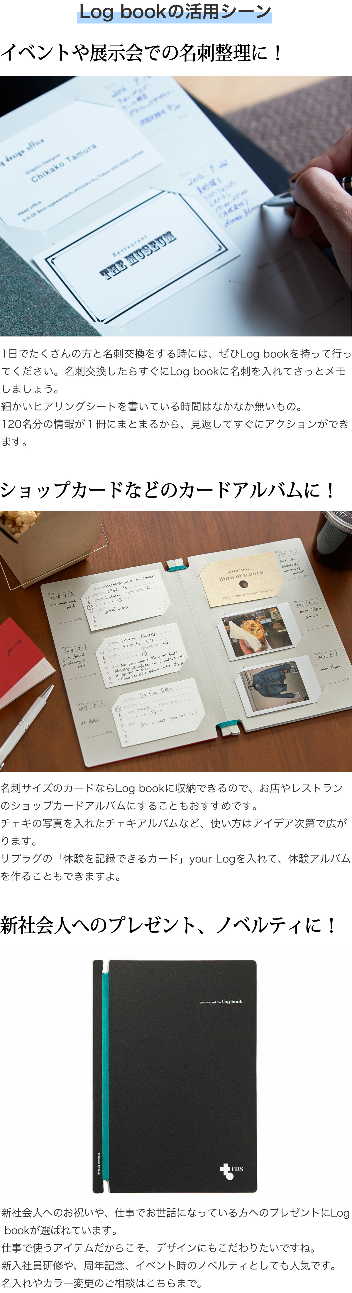 Log bookの活用シーン イベントや展示会での名刺整理に!1日でたくさんの方と名刺交換をする時には、ぜひLog bookを持って行ってください。名刺交換したらすぐにLog bookに名刺を入れてさっとメモしましょう。細かいヒアリングシートを書いている時間はなかなか無いもの。120名分の情報が1冊にまとまるから、見返してすぐにアクションができます。 ショップカードなどのカードアルバムに!名刺サイズのカードならLog bookに収納できるので、お店やレストランのショップカードアルバムにすることもおすすめです。チェキの写真を入れたチェキアルバムなど、使い方はアイデア次第で広がります。リプラグの「体験を記録できるカード」your Logを入れて、体験アルバムやお料理レシピ集を作ることもできますよ。 社会人へのプレゼント、ノベルティに!新社会人へのお祝いや、仕事でお世話になっている方へのプレゼントにLog bookが選ばれています。仕事で使うアイテムだからこそ、デザインにもこだわりたいですね。新入社員研修や、周年記念、イベント時のノベルティとしても人気です。名入れやカラー変更のご相談はこちらまで。